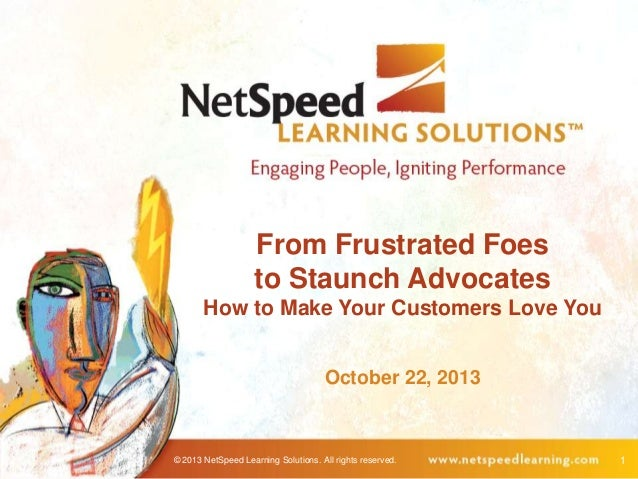 From Frustrated Foes to Staunch Advocates How to Make Your Customers Love You October 22, 2013  © 2013 NetSpeed Learning S...