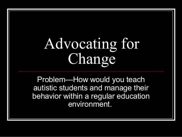 Advocating for      Change Problem—How would you teachautistic students and manage theirbehavior within a regular educatio...