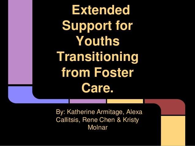 ExtendedSupport forYouthsTransitioningfrom FosterCare.By: Katherine Armitage, AlexaCallitsis, Rene Chen & KristyMolnar