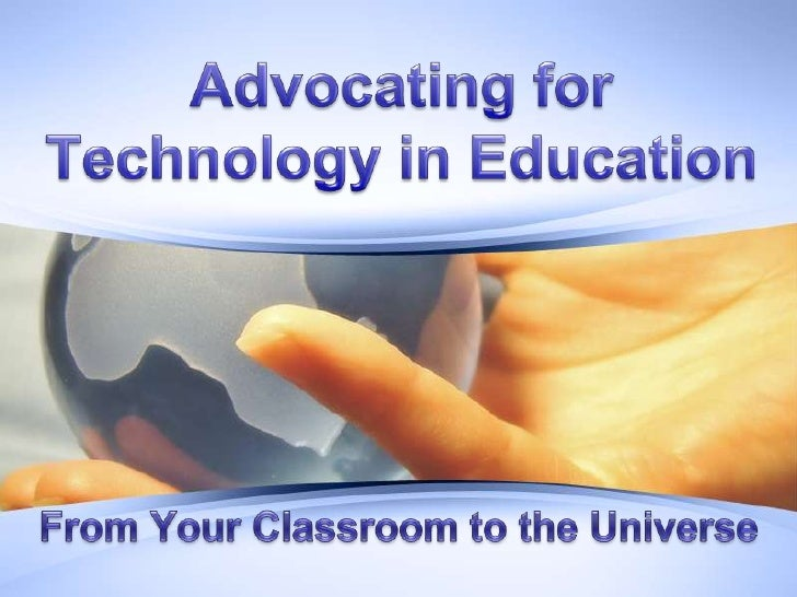 Advocating for Technology in Education<br />From Your Classroom to the Universe <br />