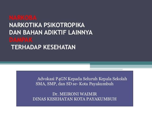 NARKOBA NARKOTIKA PSIKOTROPIKA DAN BAHAN ADIKTIF LAINNYA DAMPAK TERHADAP KESEHATAN  Advokasi P4GN Kepada Seluruh Kepala Se...