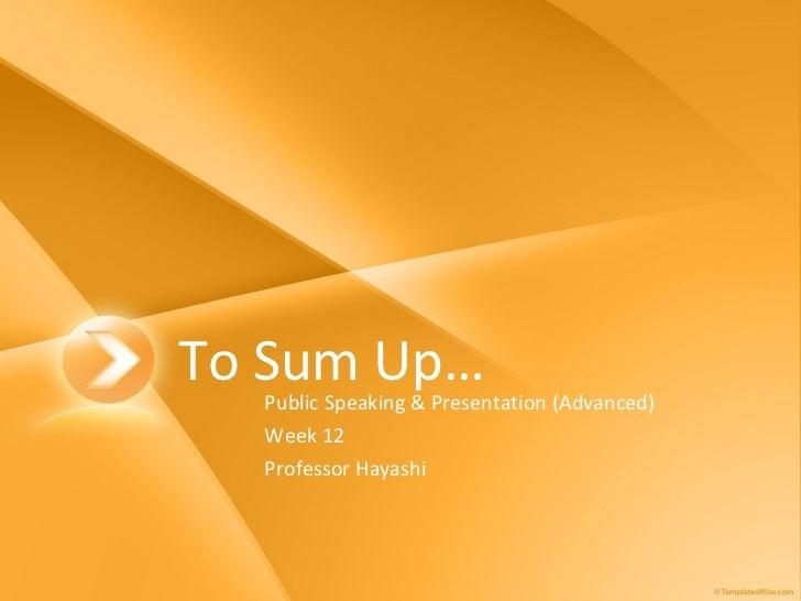 To Sum Up… Public Speaking & Presentation (Advanced) Week 12 Professor Hayashi