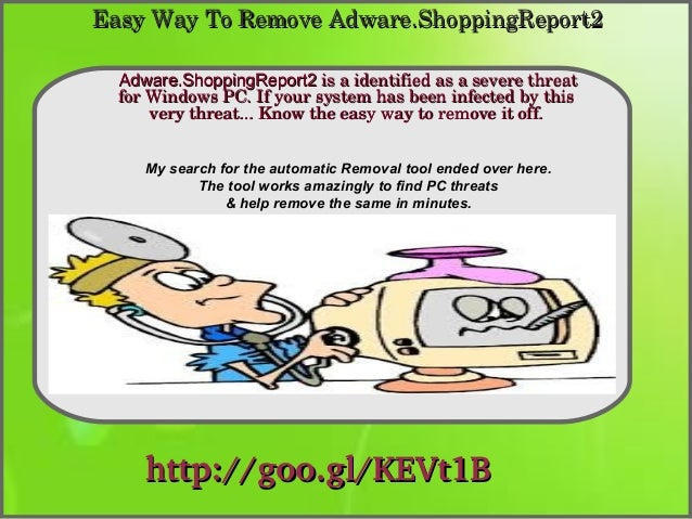 Easy Way To Remove Adware.ShoppingReport2 Adware.ShoppingReport2 is a identified as a severe threat  for Windows PC. If yo...