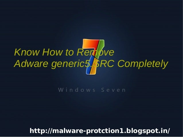 Know How to Remove    Adware generic5.SRC Completely       http://malware-protction1.blogspot.in/