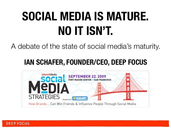 SOCIAL MEDIA IS MATURE.          NO IT ISN'T. A debate of the state of social media's maturity.      IAN SCHAFER, FOUNDER/...