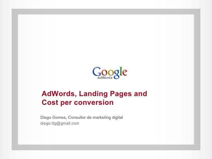 AdWords, Landing Pages and Cost per conversion Diego Gomes, Consultor de marketing digital diego.ttg@gmail.com