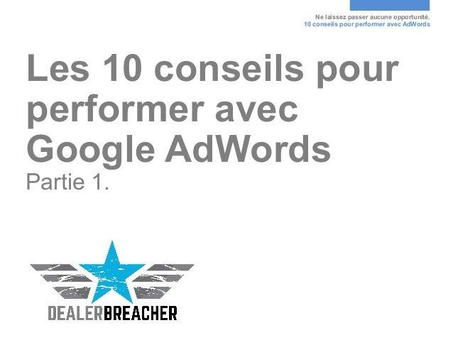 Ne laissez passer aucune opportunité. 10 conseils pour performer avec AdWords Les 10 conseils pour performer avec Google A...