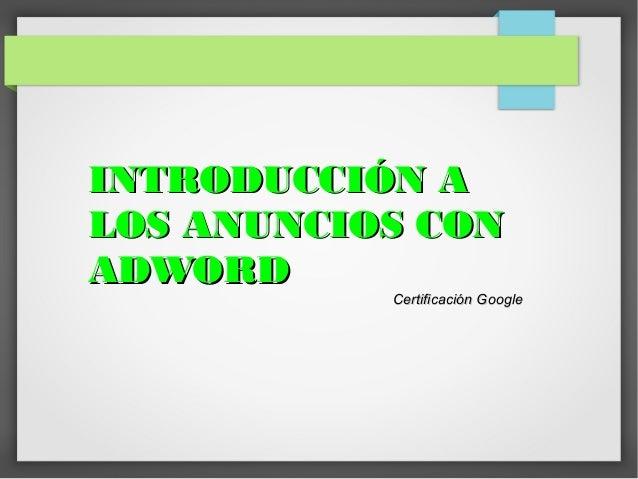 INTRODUCCIÓN A LOS ANUNCIOS CON ADWORD  Certificación Google