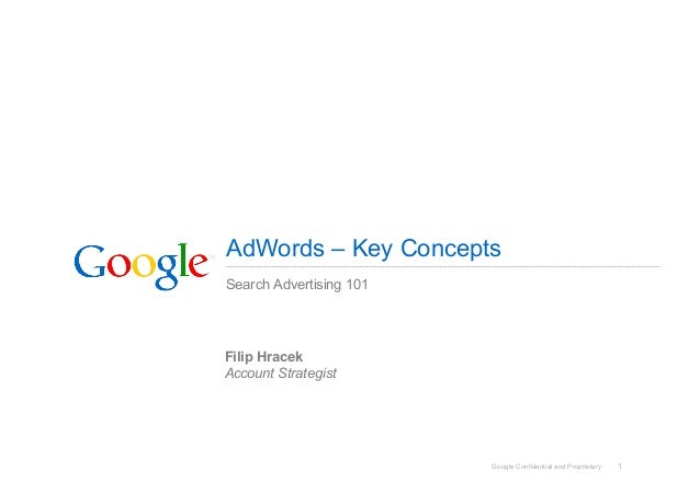 Google Confidential and Proprietary 1 AdWords – Key Concepts Search Advertising 101 Filip Hracek Account Strategist