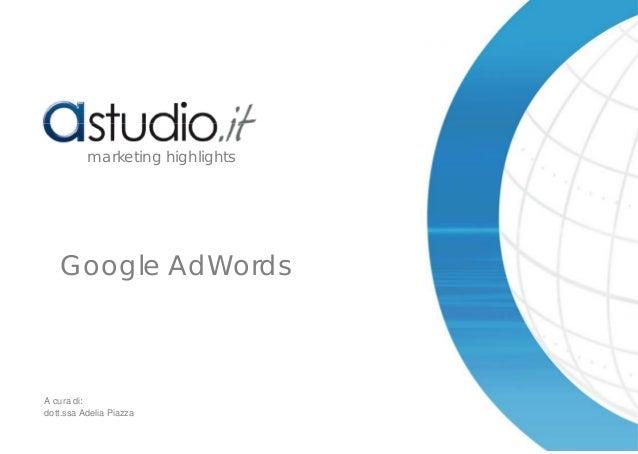 Google AdWords marketing highlights A cura di: dott.ssa Adelia Piazza