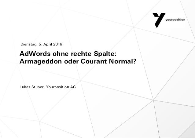 AdWords ohne rechte Spalte: Armageddon oder Courant Normal? Lukas Stuber, Yourposition AG Dienstag, 5. April 2016