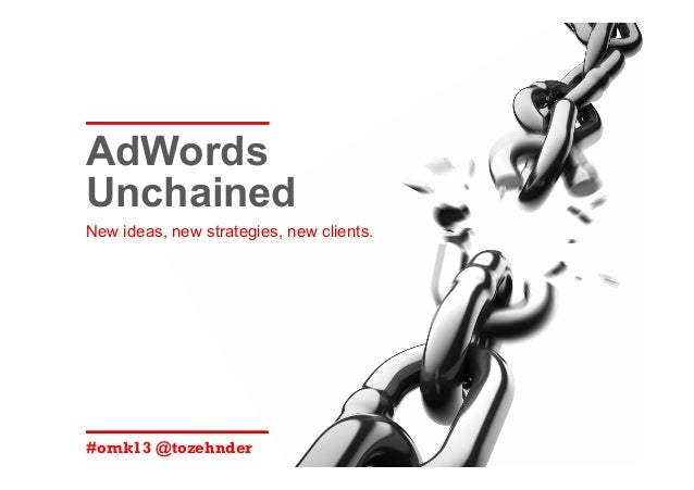 AdWords Unchained: New ideas, new strategies, new clients. #OMK13