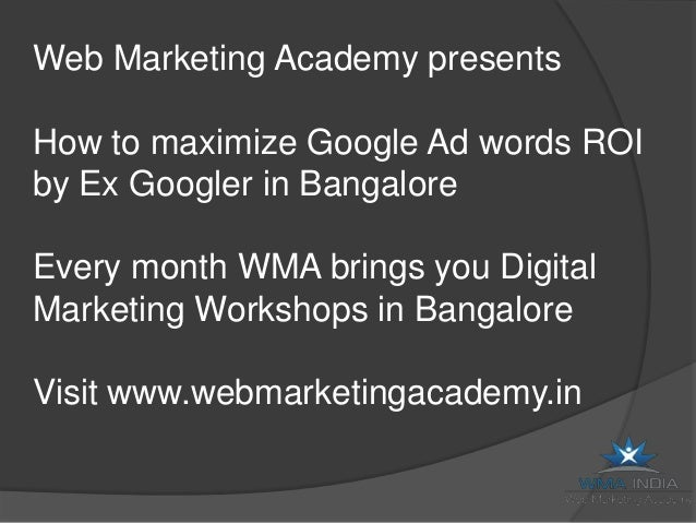 Web Marketing Academy presentsHow to maximize Google Ad words ROIby Ex Googler in BangaloreEvery month WMA brings you Digi...