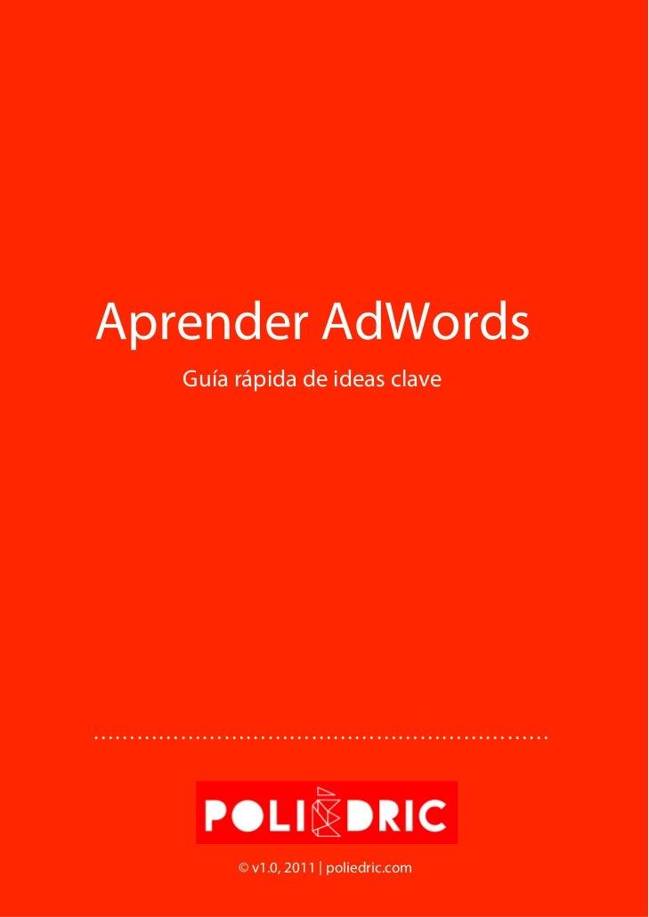 Aprender AdWords    Guía rápida de ideas clave………………………………………………………         © v1.0, 2011 | poliedric.com