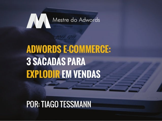 ADWORDS E-COMMERCE: 3 SACADAS PARA EXPLODIR EM VENDAS POR: TIAGO TESSMANN Mestre do Adwords