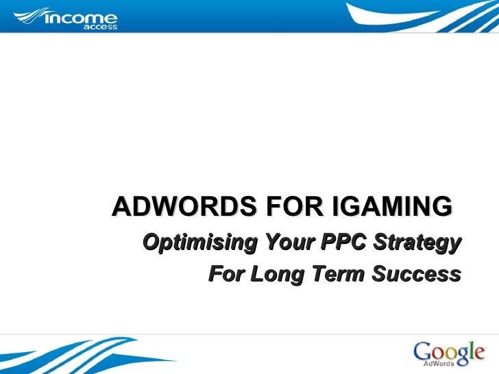 ADWORDS FOR IGAMING  <ul><li>Optimising Your PPC Strategy </li></ul><ul><li>For Long Term Success </li></ul>