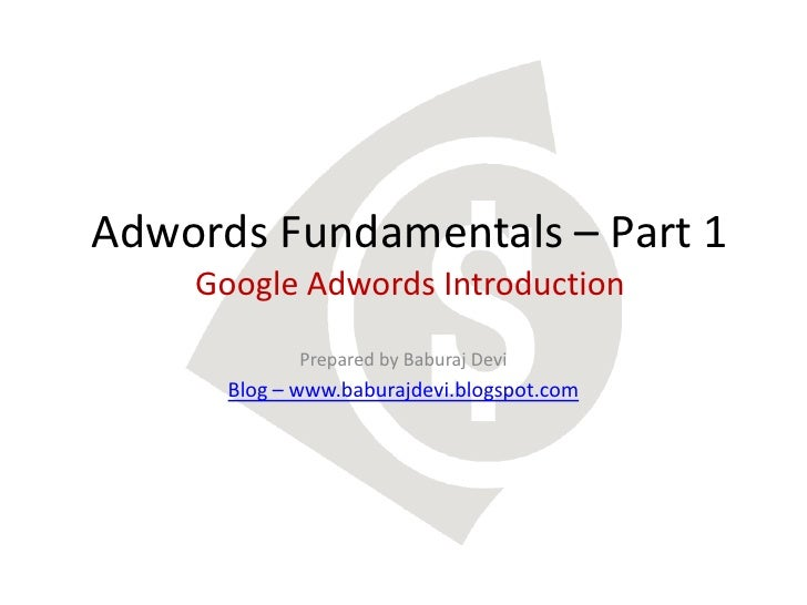 Adwords Fundamentals – Part 1    Google Adwords Introduction             Prepared by Baburaj Devi      Blog – www.baburajd...