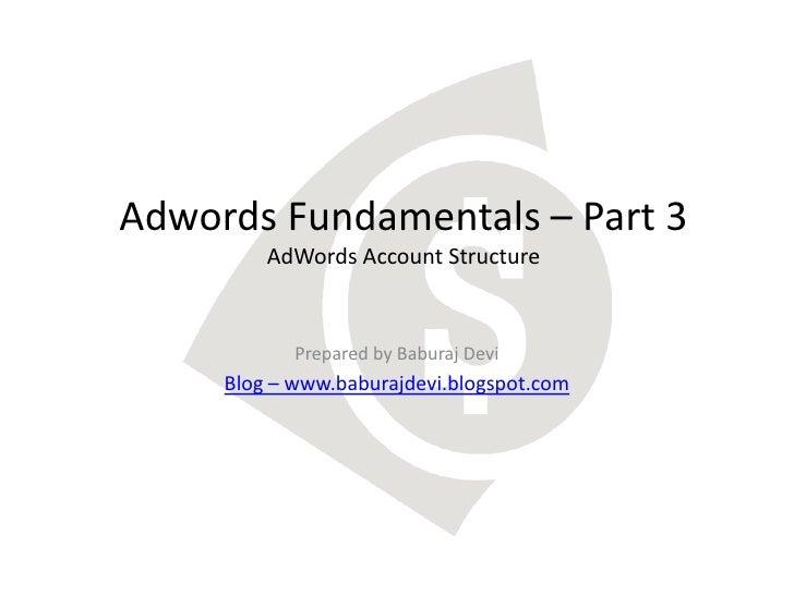 Adwords Fundamentals – Part 3         AdWords Account Structure            Prepared by Baburaj Devi     Blog – www.baburaj...