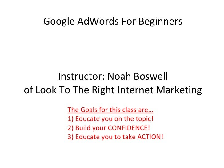 Google AdWords For Beginners Instructor: Noah Boswell of Look To The Right Internet Marketing The Goals for this class are...