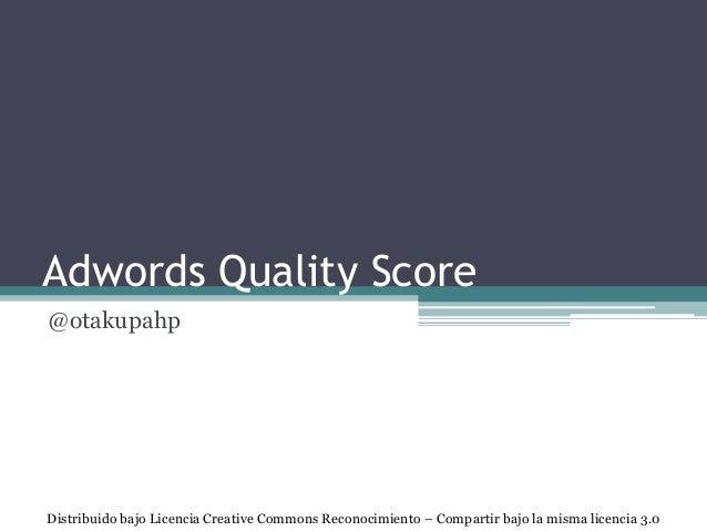 Adwords Quality Score @otakupahp Distribuido bajo Licencia Creative Commons Reconocimiento – Compartir bajo la misma licen...
