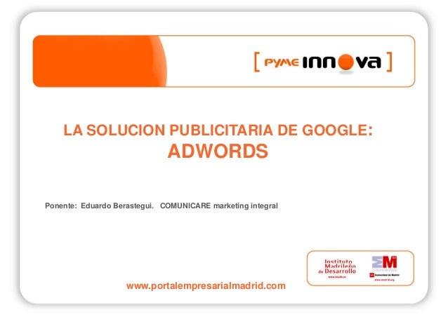 LA SOLUCION PUBLICITARIA DE GOOGLE: ADWORDS www.portalempresarialmadrid.com Ponente: Eduardo Berastegui. COMUNICARE market...