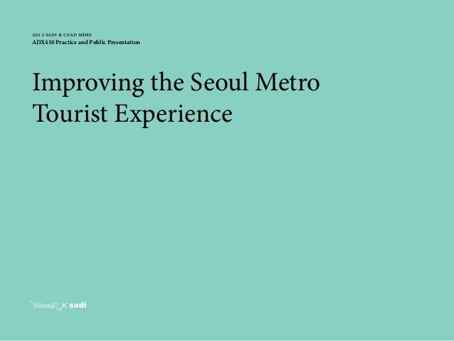 webster tai © 2013 12012 sadi & csad mdesADX410 Practice and Public PresentationImproving the Seoul MetroTourist Experience