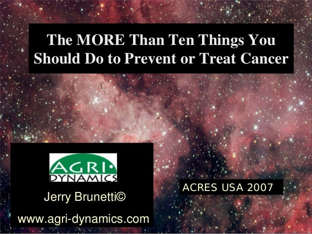 The MORE Than Ten Things You Should Do to Prevent or Treat Cancer Jerry Brunetti© www.agri-dynamics.com ACRES USA 2007