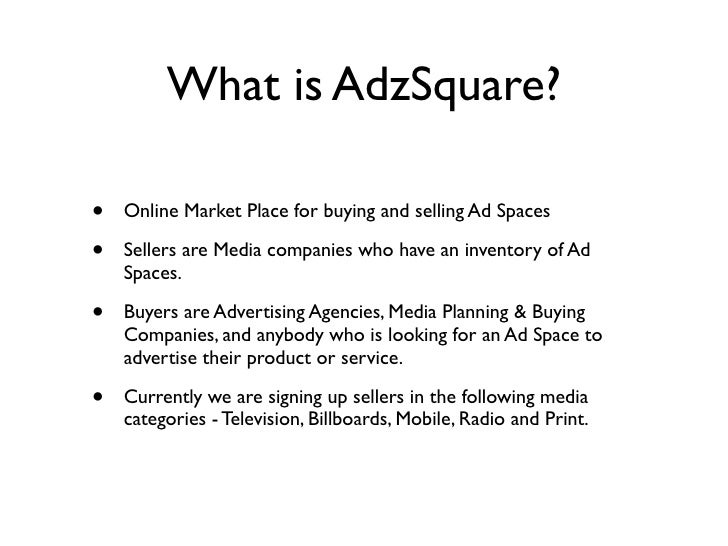 What is AdzSquare?  •   Online Market Place for buying and selling Ad Spaces  •   Sellers are Media companies who have an ...