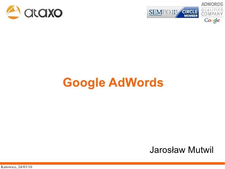 Google AdWords                                      Jarosław Mutwil Katowice, 24/03/10