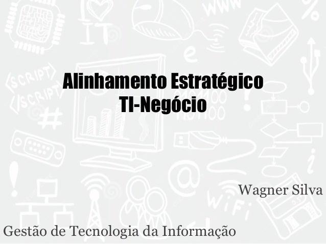Alinhamento Estratégico  TI-Negócio  Wagner Silva  Gestão de Tecnologia da Informação