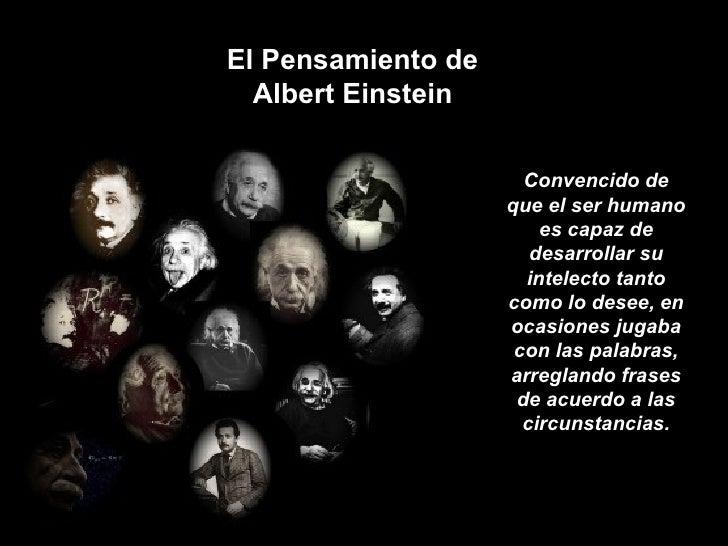 El Pensamiento de Albert Einstein Convencido de que el ser humano es capaz de desarrollar su intelecto tanto como lo desee...