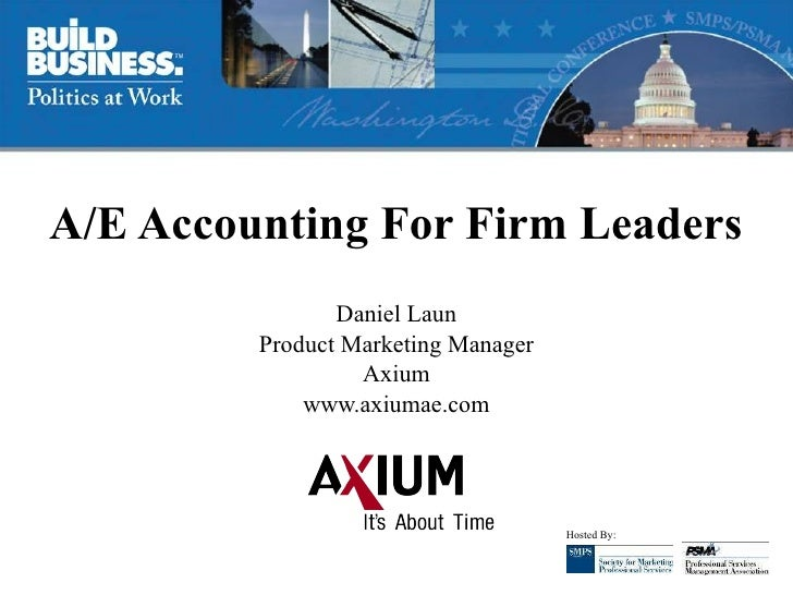 A/E Accounting For Firm Leaders Daniel Laun Product Marketing Manager Axium www.axiumae.com