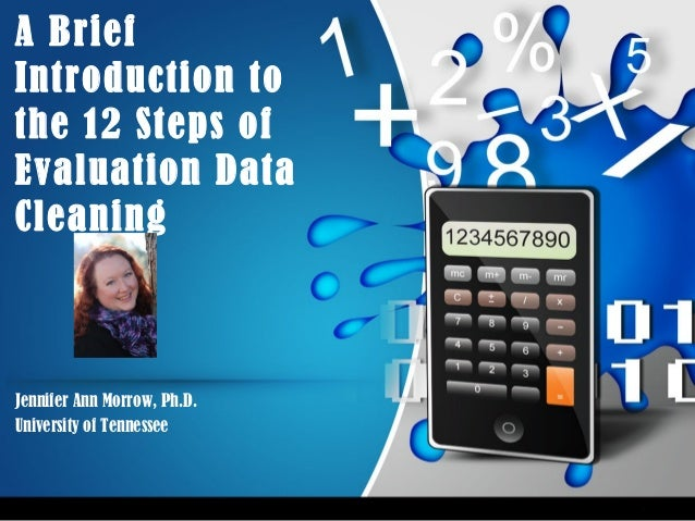 A Brief Introduction to the 12 Steps of Evaluation Data Cleaning Jennifer Ann Morrow, Ph.D. University of Tennessee
