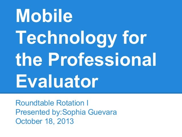 Mobile Technology for the Professional Evaluator Roundtable Rotation I Presented by:Sophia Guevara October 18, 2013
