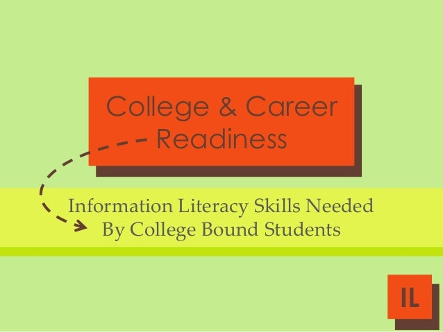 College & Career Readiness Information Literacy Skills Needed By College Bound Students  IL