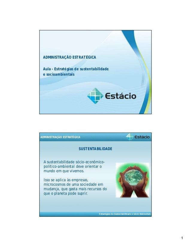 1  ADMINISTRAÇÃO ESTRATÉGICA  Aula - Estratégias de sustentabilidade  e socioambientais  SUSTENTABILIDADE  Estratégias de ...
