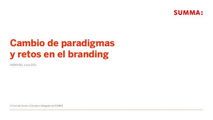 Cambio de paradigmasy retos en el brandingAEBRAND, Junio 2011© Conrad Llorens, Consejero delegado de SUMMA