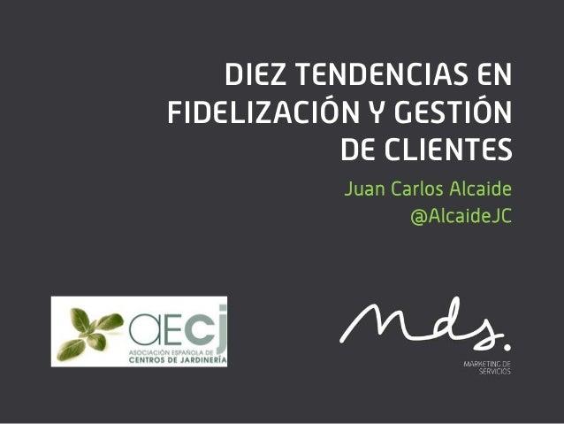 DIEZ TENDENCIAS ENFIDELIZACIÓN Y GESTIÓN            DE CLIENTES           Juan Carlos Alcaide                  @AlcaideJC