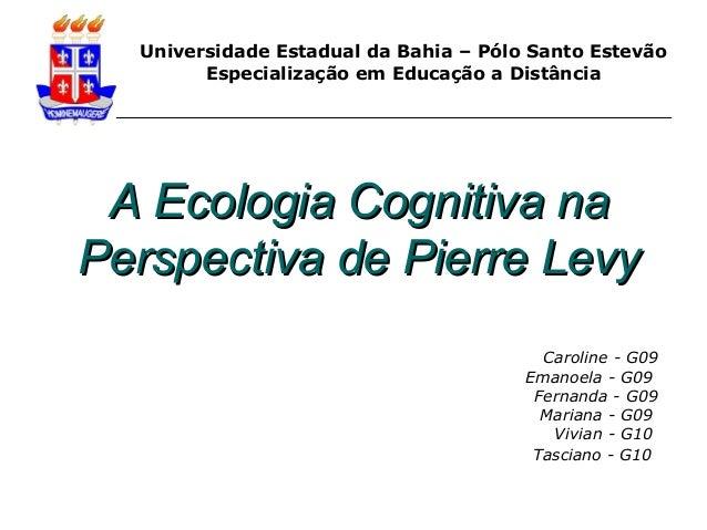A Ecologia Cognitiva naA Ecologia Cognitiva na Perspectiva de Pierre LevyPerspectiva de Pierre Levy Caroline - G09 Emanoel...