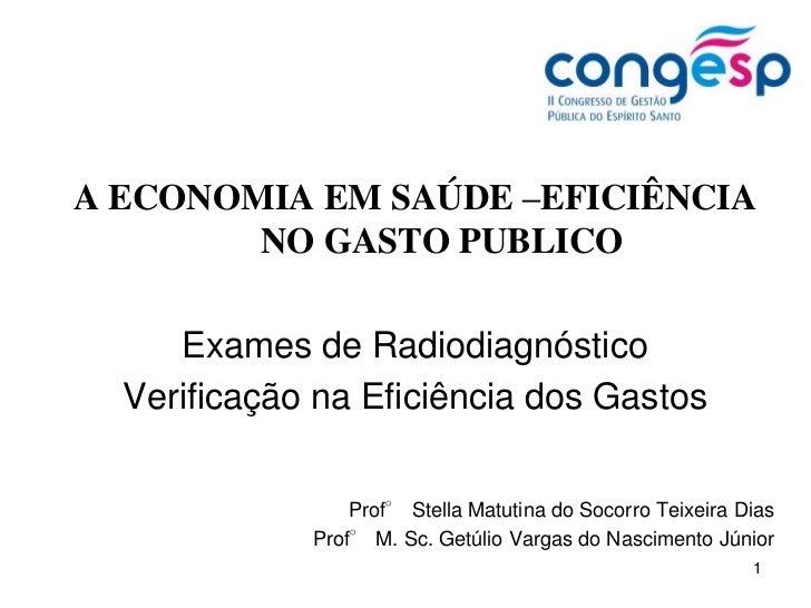 1<br />A ECONOMIA EM SAÚDE –EFICIÊNCIA NO GASTO PUBLICO<br />Exames de Radiodiagnóstico<br />Verificação na Eficiência dos...