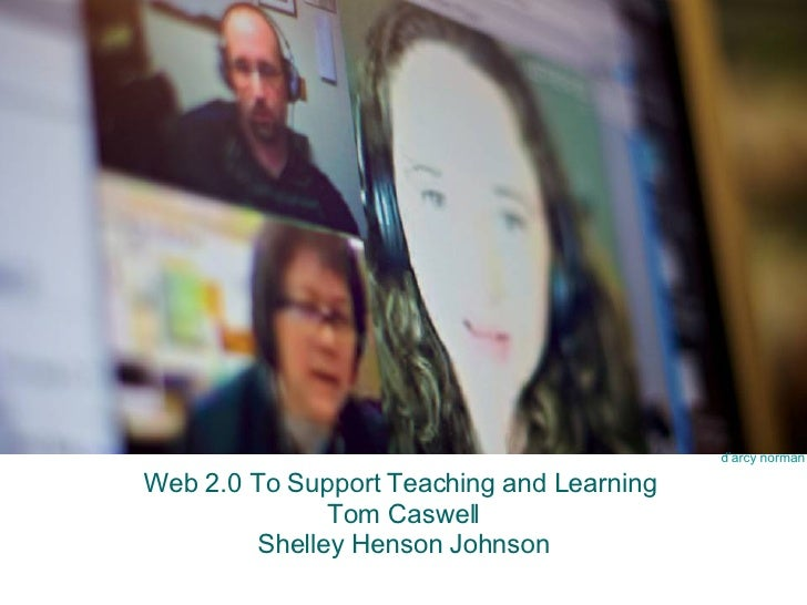 Web 2.0 To Support Teaching and Learning  Tom Caswell Shelley Henson Johnson d'arcy norman
