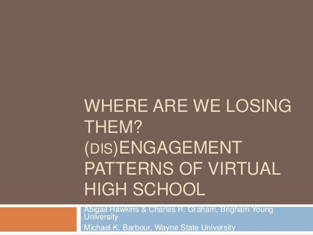 WHERE ARE WE LOSINGTHEM?(DIS)ENGAGEMENTPATTERNS OF VIRTUALHIGH SCHOOLAbigail Hawkins & Charles R. Graham, Brigham YoungUni...