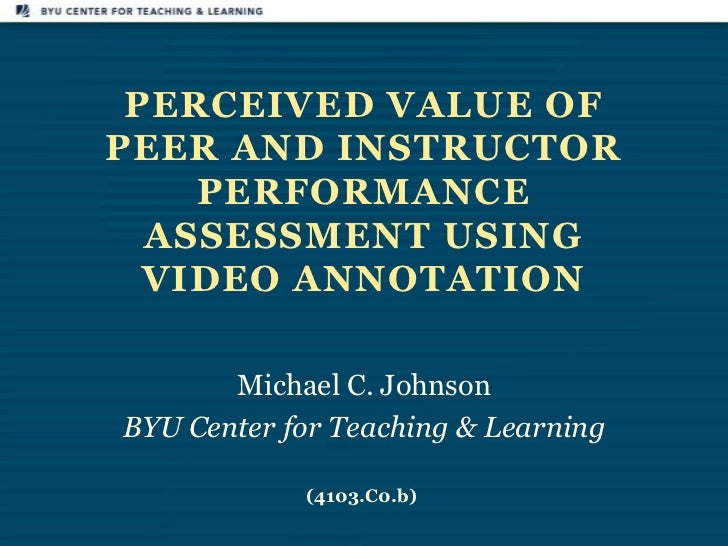 PERCEIVED VALUE OFPEER AND INSTRUCTOR    PERFORMANCE  ASSESSMENT USING  VIDEO ANNOTATION       Michael C. JohnsonBYU Cente...