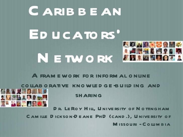 Caribbean Educators' Network <ul><li>A framework for informal online collaborative knowledge-building and sharing  </li></...