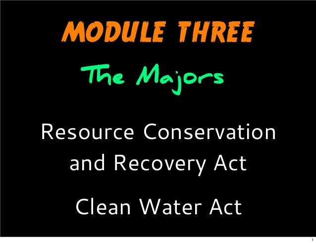 MODULE THREE The Majors Resource Conservation and Recovery Act Clean Water Act 1