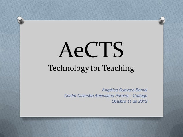 AeCTS Technology for Teaching Angélica Guevara Bernal Centro Colombo Americano Pereira – Cartago Octubre 11 de 2013
