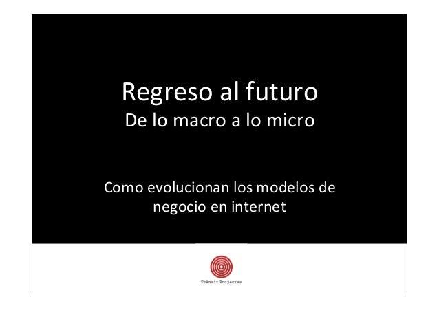 Regreso  al  futuro   De  lo  macro  a  lo  micro   Como  evolucionan  los  modelos  de   nego...
