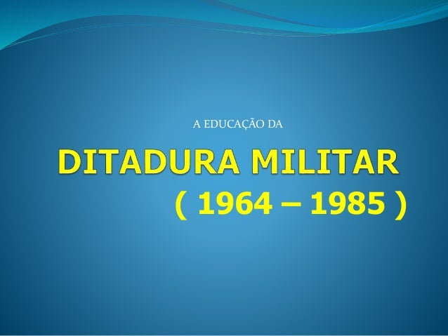A EDUCAÇÃO DA  ( 1964 – 1985 )