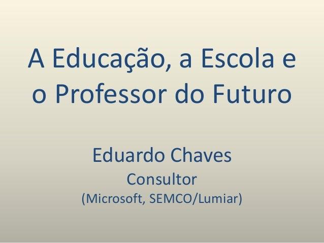 A Educação, a Escola e o Professor do Futuro Eduardo Chaves Consultor (Microsoft, SEMCO/Lumiar)