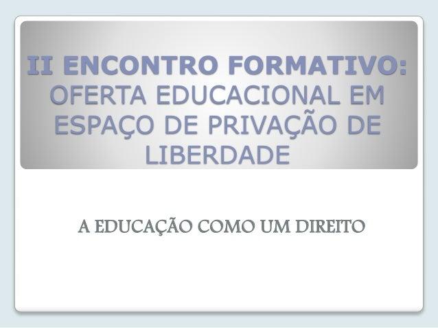 II ENCONTRO FORMATIVO:  OFERTA EDUCACIONAL EM  ESPAÇO DE PRIVAÇÃO DE  LIBERDADE  A EDUCAÇÃO COMO UM DIREITO